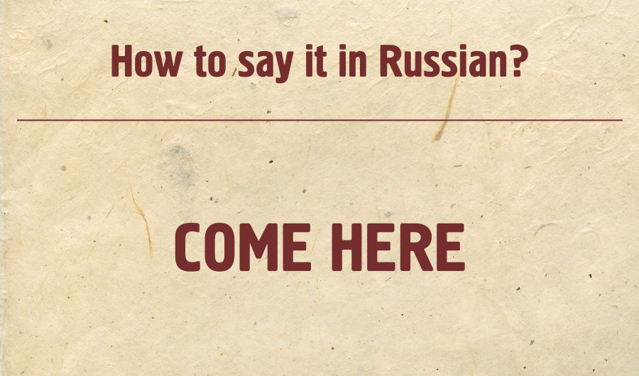 Come here in Russian