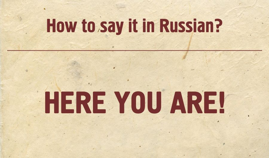 Here you are! in Russian